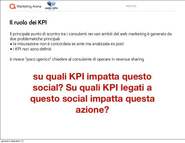 BTO 2013  Il ruolo dei KPI Il principale punto di scontro tra i consulenti nei vari ambiti del web marketing è generato da...