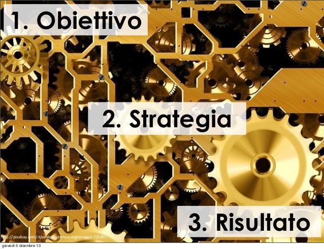 """1. Obiettivo  2. Strategia  h""""p://pixabay.com/it/orologio-‐tempo-‐ingranaggio-‐70189/ giovedì 5 dicembre 13  3. Risulta..."""