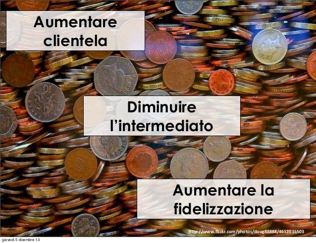 """Aumentare clientela  Diminuire l'intermediato  Aumentare la fidelizzazione h""""p://www.flickr.com/photos/doug88888/4612035503..."""