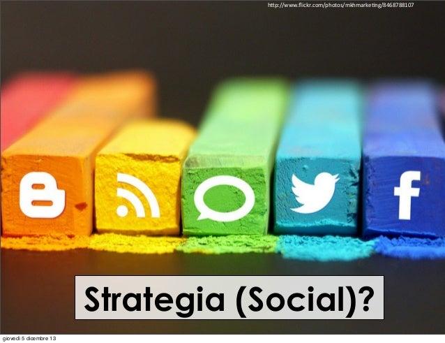 "h""p://www.flickr.com/photos/mkhmarkeIng/8468788107  Strategia (Social)? giovedì 5 dicembre 13"