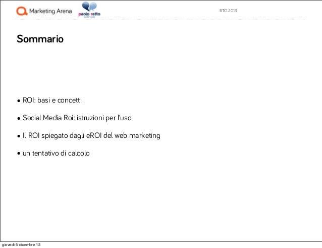 BTO 2013  Sommario  • ROI: basi e concetti • Social Media Roi: istruzioni per l'uso • Il ROI spiegato dagli eROI del web m...