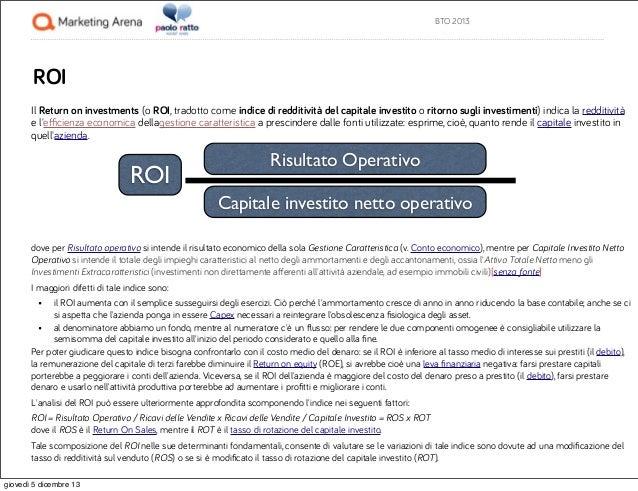 BTO 2013  ROI Il Return on investments (o ROI, tradotto come indice di redditività del capitale investito o ritorno sugli ...