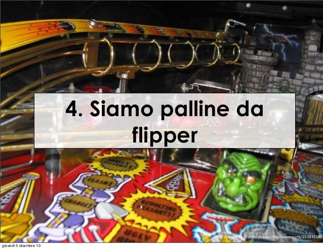 """4. Siamo palline da flipper  h""""p://www.flickr.com/photos/robinvanmourik/231841986 giovedì 5 dicembre 13"""