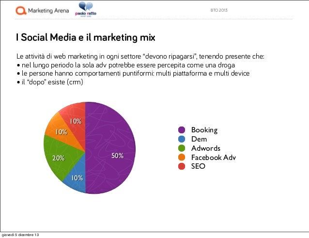"""BTO 2013  I Social Media e il marketing mix Le attività di web marketing in ogni settore """"devono ripagarsi"""", tenendo prese..."""