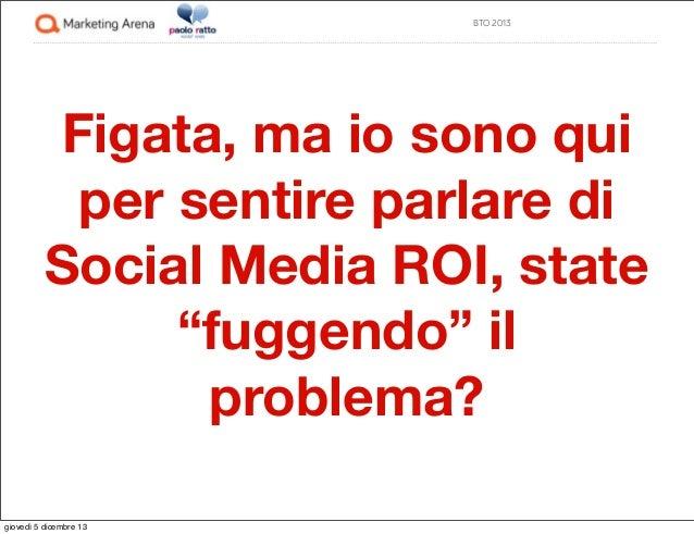 """BTO 2013  Figata, ma io sono qui per sentire parlare di Social Media ROI, state """"fuggendo"""" il problema? giovedì 5 dicembre..."""