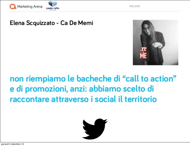 """BTO 2013  Elena Scquizzato - Ca De Memi  non riempiamo le bacheche di """"call to action"""" e di promozioni, anzi: abbiamo scel..."""