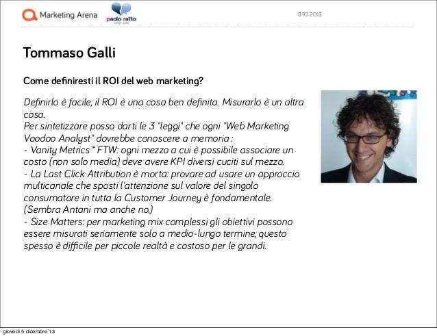 BTO 2013  Tommaso Galli Come definiresti il ROI del web marketing? Definirlo è facile, il ROI è una cosa ben definita. Misura...