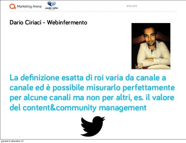 BTO 2013  Dario Ciriacì - Webinfermento  La definizione esatta di roi varia da canale a canale ed è possibile misurarlo per...