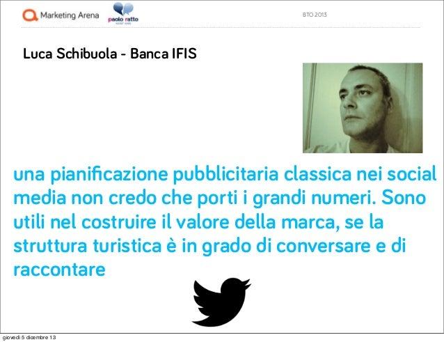 BTO 2013  Luca Schibuola - Banca IFIS  una pianificazione pubblicitaria classica nei social media non credo che porti i gra...