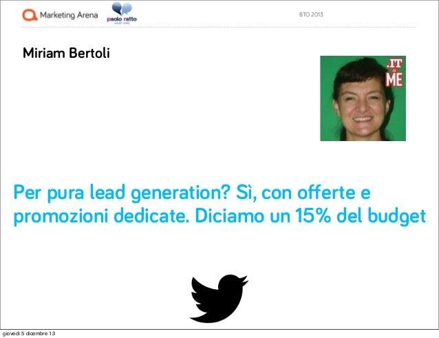 BTO 2013  Miriam Bertoli  Per pura lead generation? Sì, con offerte e promozioni dedicate. Diciamo un 15% del budget  giove...