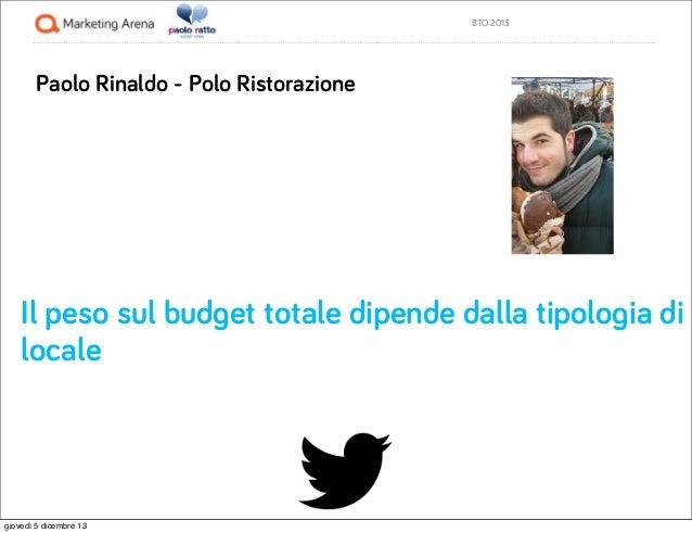 BTO 2013  Paolo Rinaldo - Polo Ristorazione  Il peso sul budget totale dipende dalla tipologia di locale  giovedì 5 dicemb...