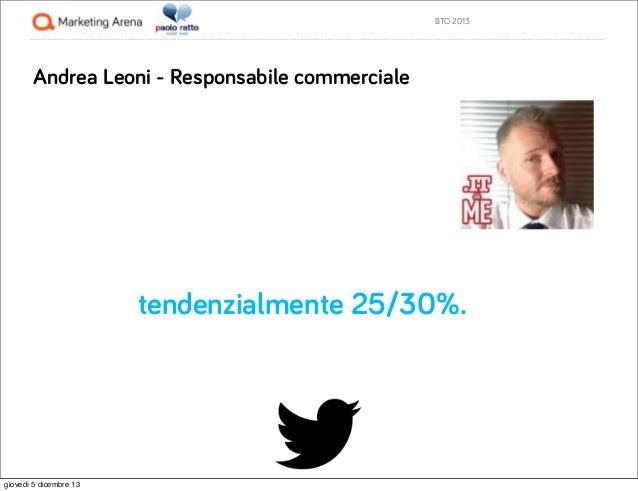 BTO 2013  Andrea Leoni - Responsabile commerciale  tendenzialmente 25/30%.  giovedì 5 dicembre 13