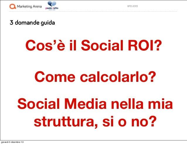 BTO 2013  3 domande guida  Cos'è il Social ROI? Come calcolarlo? Social Media nella mia struttura, si o no? giovedì 5 dice...