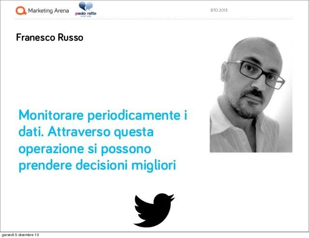 BTO 2013  Franesco Russo  Monitorare periodicamente i dati. Attraverso questa operazione si possono prendere decisioni mig...