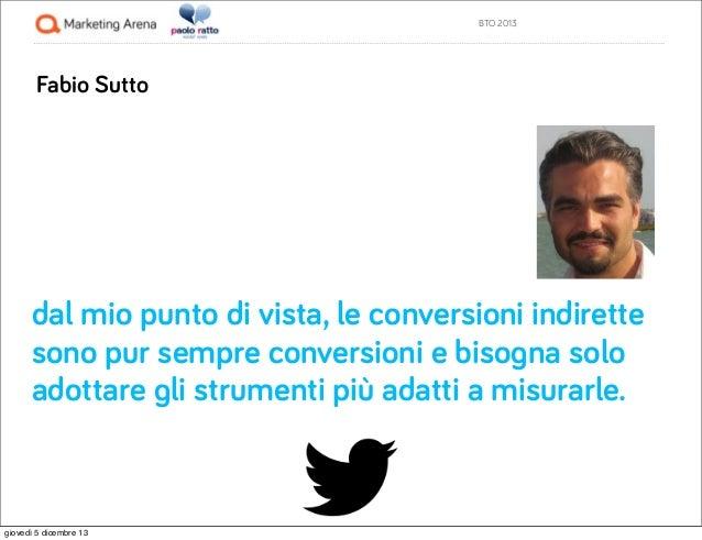 BTO 2013  Fabio Sutto  dal mio punto di vista, le conversioni indirette sono pur sempre conversioni e bisogna solo adottar...