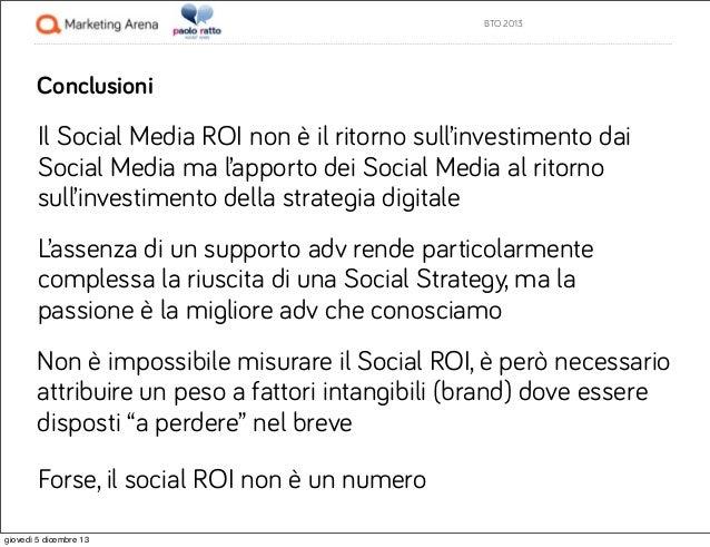 BTO 2013  Conclusioni  Il Social Media ROI non è il ritorno sull'investimento dai Social Media ma l'apporto dei Social Med...