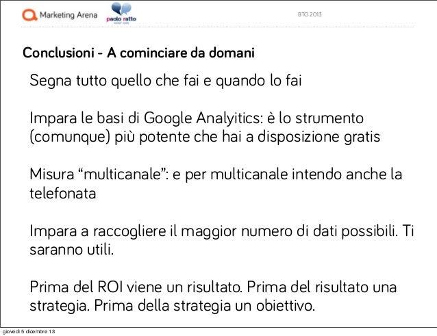 BTO 2013  Conclusioni - A cominciare da domani  Segna tutto quello che fai e quando lo fai Impara le basi di Google Analyi...