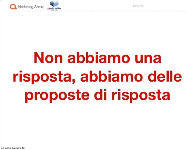BTO 2013  Non abbiamo una risposta, abbiamo delle proposte di risposta  giovedì 5 dicembre 13