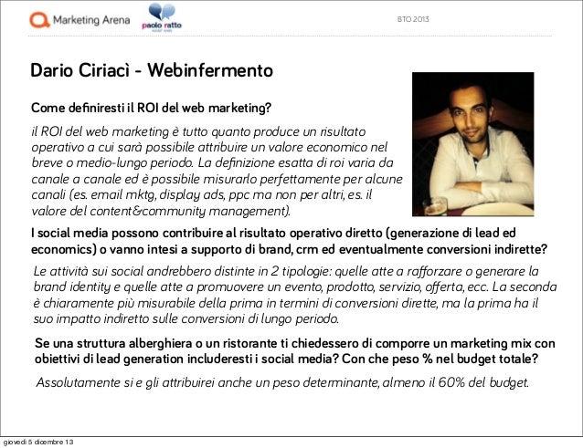 BTO 2013  Dario Ciriacì - Webinfermento Come definiresti il ROI del web marketing? il ROI del web marketing è tutto quanto ...