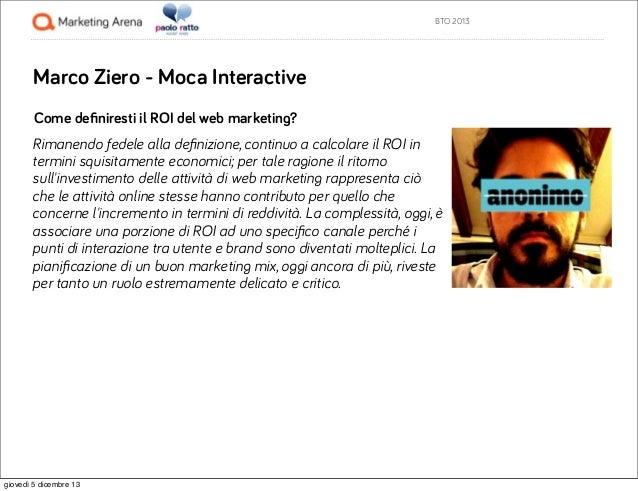 BTO 2013  Marco Ziero - Moca Interactive Come definiresti il ROI del web marketing? Rimanendo fedele alla definizione, conti...