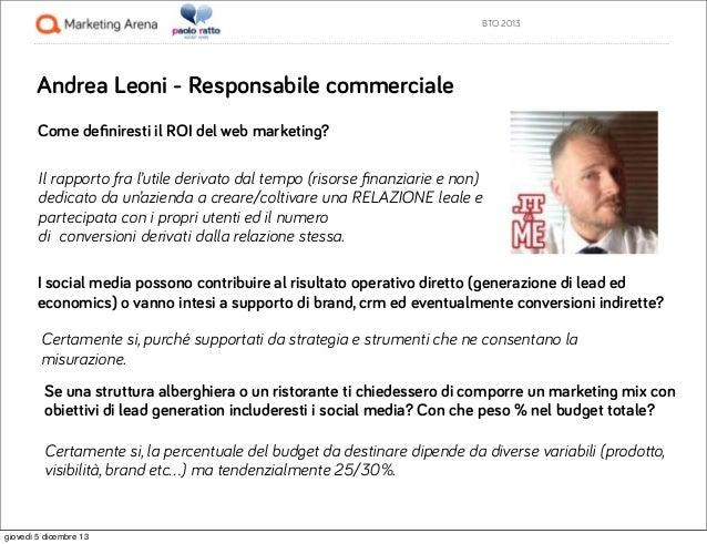 BTO 2013  Andrea Leoni - Responsabile commerciale Come definiresti il ROI del web marketing? Il rapporto fra l'utile deriva...