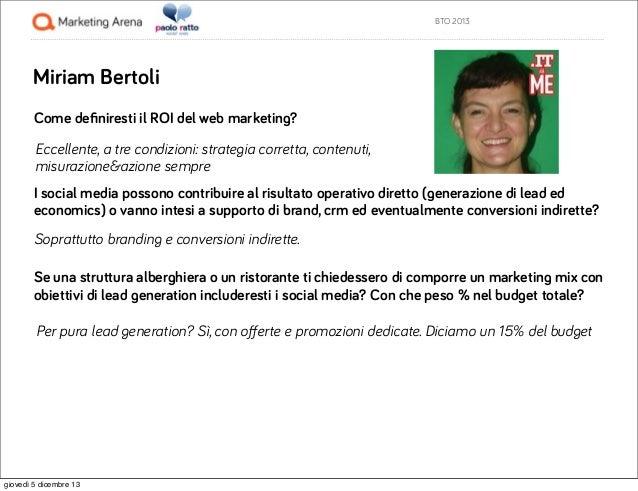 BTO 2013  Miriam Bertoli Come definiresti il ROI del web marketing? Eccellente, a tre condizioni: strategia corretta, conte...