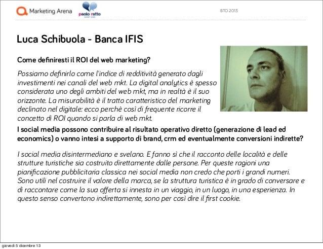BTO 2013  Luca Schibuola - Banca IFIS Come definiresti il ROI del web marketing? Possiamo definirlo come l'indice di redditi...