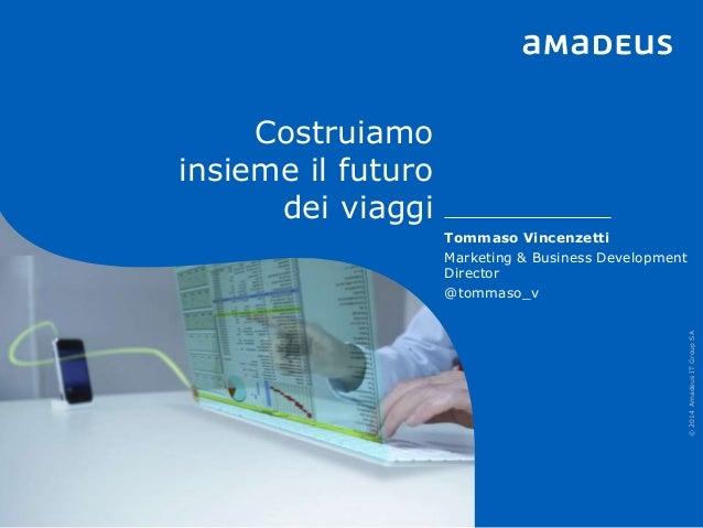 Costruiamo insieme il futuro dei viaggi ©2014AmadeusITGroupSA Tommaso Vincenzetti Marketing & Business Development Directo...