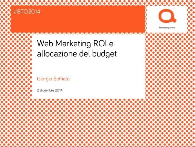 #BTO2014  Web Marketing ROI e  allocazione del budget  Giorgio Soffiato  2 dicembre 2014