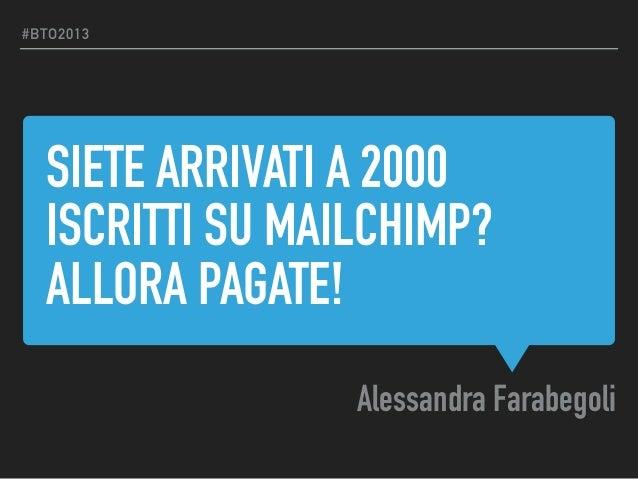 SIETE ARRIVATI A 2000 ISCRITTI SU MAILCHIMP? ALLORA PAGATE! Alessandra Farabegoli #BTO2013