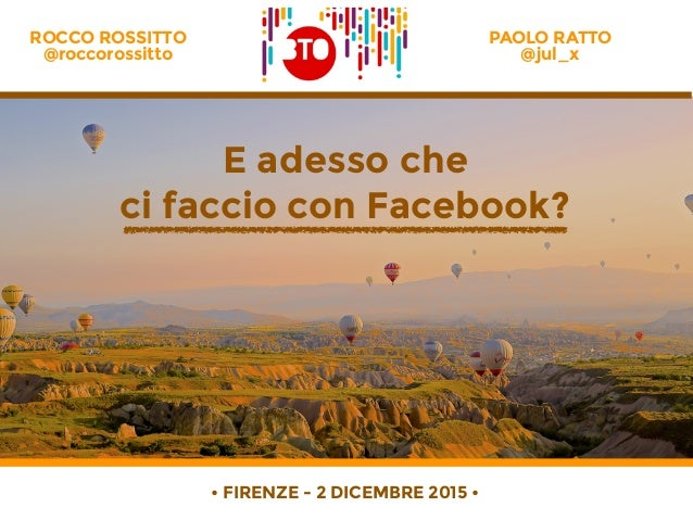PAOLO RATTO @jul_x E adesso che ci faccio con Facebook? ROCCO ROSSITTO @roccorossitto • FIRENZE - 2 DICEMBRE 2015 •