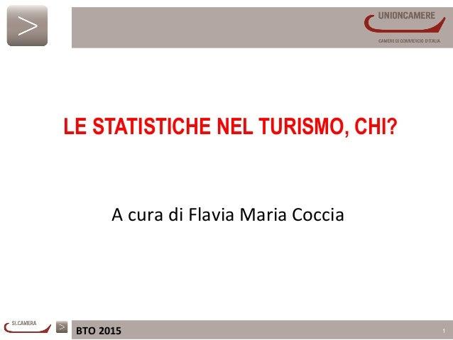 BTO  2015   1      A  cura  di  Flavia  Maria  Coccia   LE STATISTICHE NEL TURISMO, CHI?