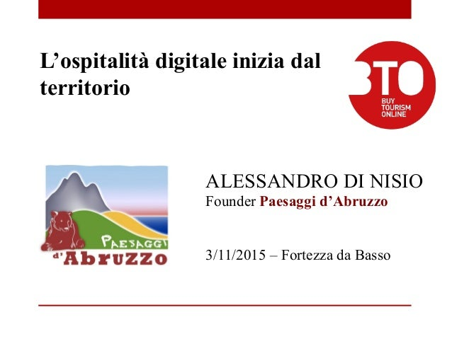 ALESSANDRO DI NISIO Founder Paesaggi d'Abruzzo 3/11/2015 – Fortezza da Basso L'ospitalità digitale inizia dal territorio