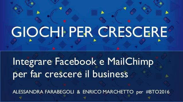 GIOCHI PER CRESCERE Integrare Facebook e MailChimp per far crescere il business ALESSANDRA FARABEGOLI & ENRICO MARCHETTO p...