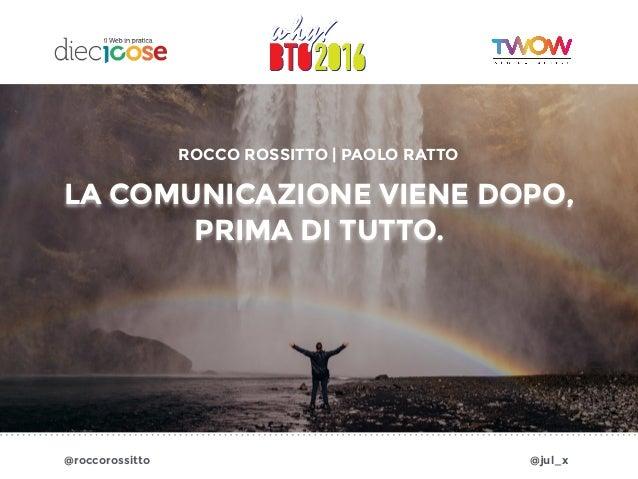@roccorossitto @jul_x LA COMUNICAZIONE VIENE DOPO, PRIMA DI TUTTO. ROCCO ROSSITTO | PAOLO RATTO