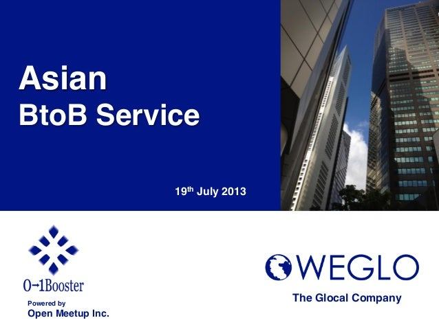 Asian! BtoB Service! 19th July 2013 Powered by! Open Meetup Inc. The Glocal Company