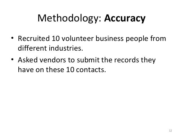 Methodology: Accuracy• Recruited 10 volunteer business people from  different industries.• Asked vendors to submit the rec...