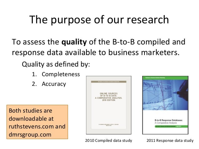The purpose of our research To assess the quality of the B-to-B compiled and response data available to business marketers...