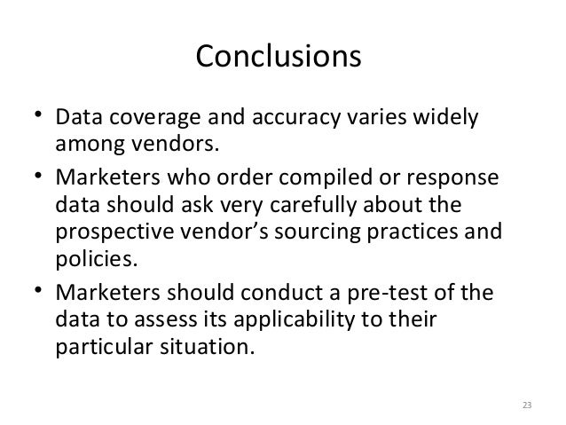 Conclusions• Data coverage and accuracy varies widely  among vendors.• Marketers who order compiled or response  data shou...