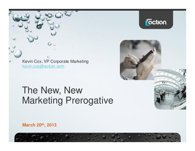 Kevin Cox, VP Corporate Marketing kevin.cox@actian.com The New, New Marketing Prerogative March 20th, 2013