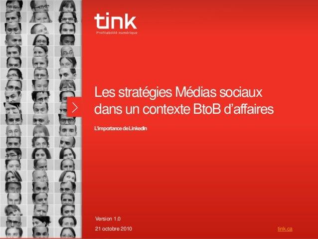 1 Les stratégies Médias sociaux dans un contexte BtoB d'affaires L'importancedeLinkedIn Version 1.0 21 octobre 2010 tink.ca