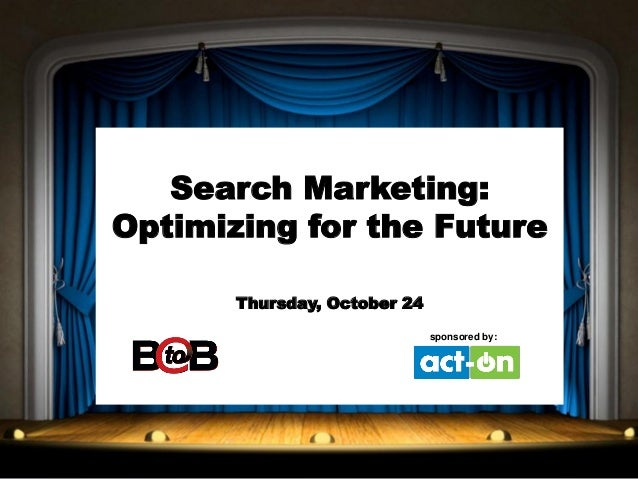 Search Marketing: Optimizing for the Future Thursday, October 24 sponsored by::