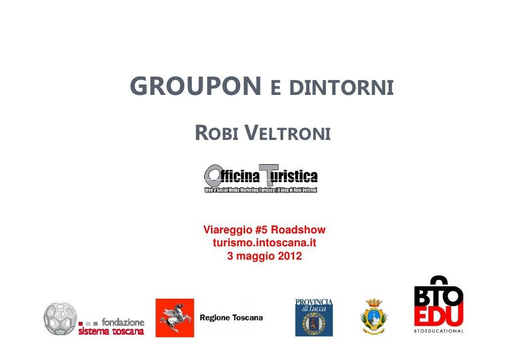 GROUPON E DINTORNI    ROBI VELTRONI     Viareggio #5 Roadshow       turismo.intoscana.it          3 maggio 2012