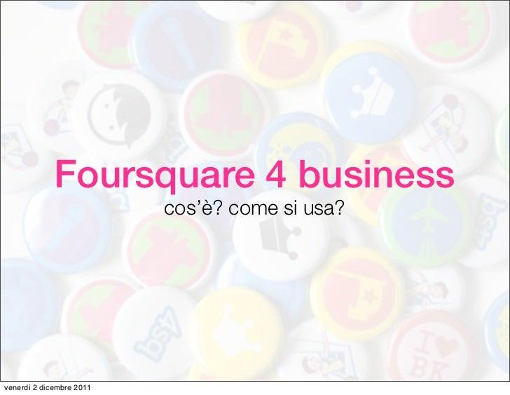 Foursquare 4 business                          cos'è? come si usa?venerdì 2 dicembre 2011