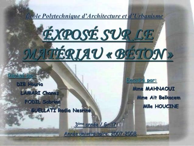École Polytechnique d'Architecture et d'Urbanisme3ème année / Gr:17ÉXPOSÉ SUR LEMATÉRIAU « BÉTON »Année universitaire: 200...