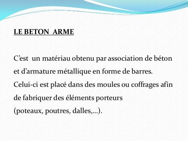 LE BETON ARME C'est un matériau obtenu par association de béton et d'armature métallique en forme de barres. Celui-ci est ...