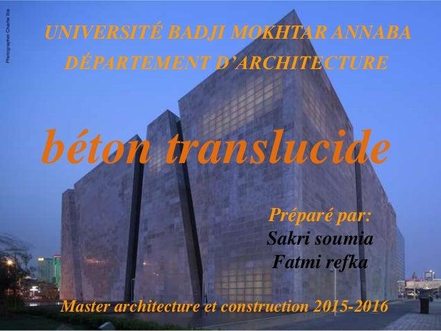 DÉPARTEMENT D'ARCHITECTURE UNIVERSITÉ BADJI MOKHTAR ANNABA béton translucide Préparé par: Sakri soumia Fatmi refka Master ...
