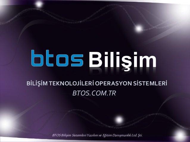 Bilişim BİLİŞİMTEKNOLOJİLERİ OPERASYON SİSTEMLERİ BTOS.COM.TR BTOSBilişim Sistemleri YazılımveEğitimDanışmanlıkLtd. Şti.