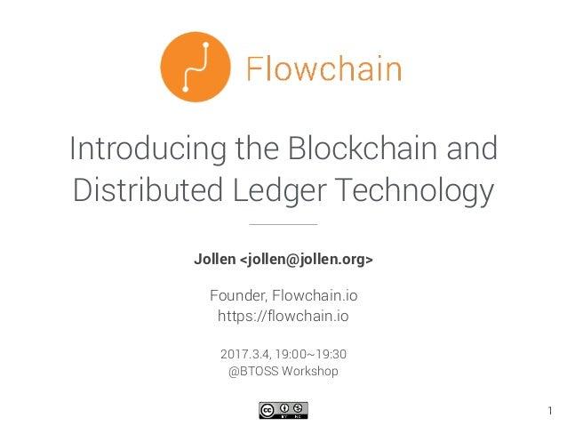 Introducing the Blockchain and Distributed Ledger Technology Jollen <jollen@jollen.org> Founder, Flowchain.io https://flow...
