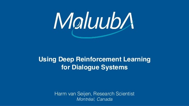 Using Deep Reinforcement Learning for Dialogue Systems Harm van Seijen, Research Scientist Montréal, Canada